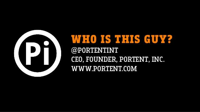 WHO IS THIS GUY? @PORTENTINT CEO, FOUNDER, PORTENT, INC. WWW.PORTENT.COM