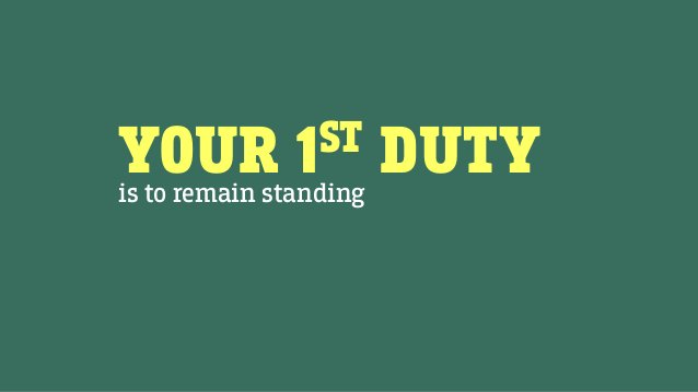YOUR 1ST DUTYis to remain standing