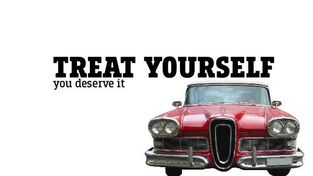 TREAT YOURSELFyou deserve it