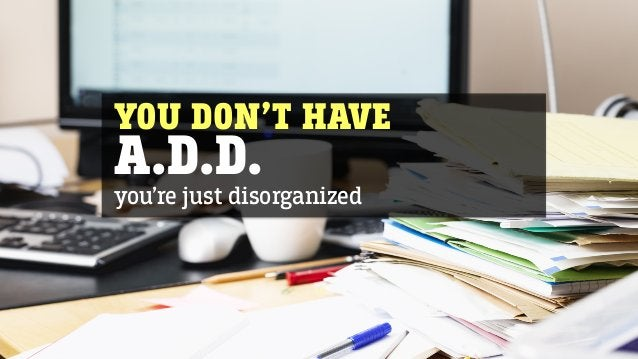 YOU DON'T HAVE A.D.D. you're just disorganized