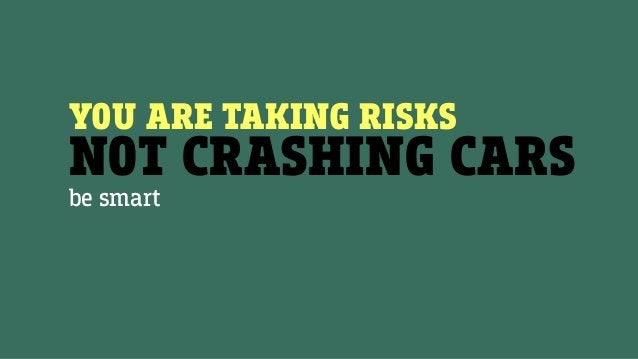 YOU ARE TAKING RISKS NOT CRASHING CARS be smart