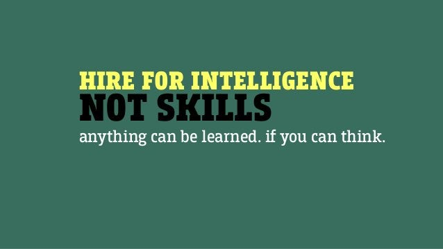 HIRE FOR INTELLIGENCE NOT SKILLS anything can be learned. if you can think.