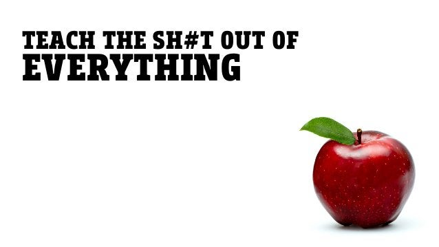 TEACH THE SH#T OUT OF EVERYTHING