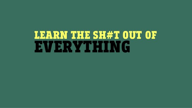 LEARN THE SH#T OUT OF EVERYTHING