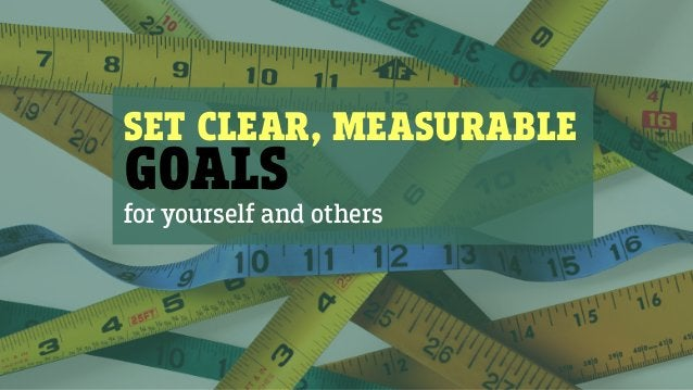 SET CLEAR, MEASURABLE GOALS for yourself and others