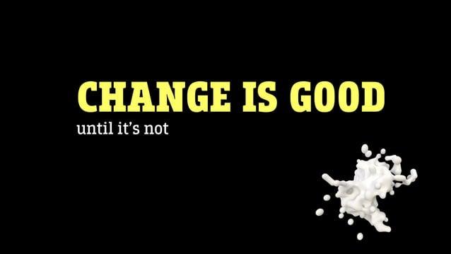 CHANGE IS GOODuntil it's not