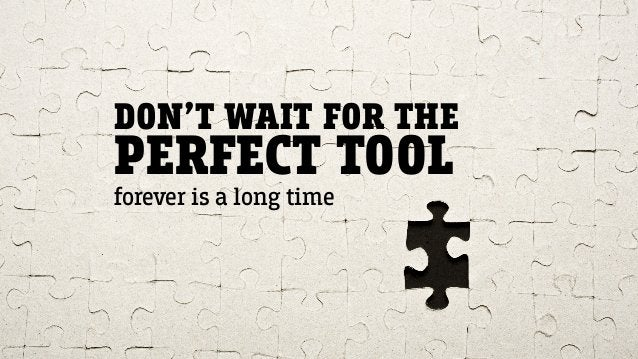 DON'T WAIT FOR THE PERFECT TOOL forever is a long time