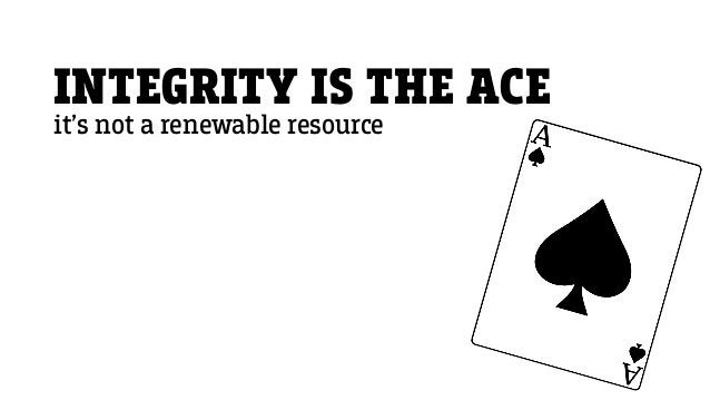 INTEGRITY IS THE ACE it's not a renewable resource