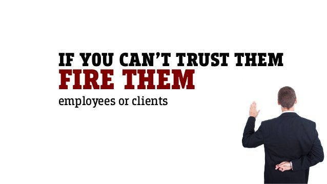 IF YOU CAN'T TRUST THEM FIRE THEM employees or clients