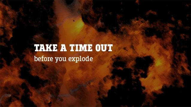 TAKE A TIME OUT before you explode