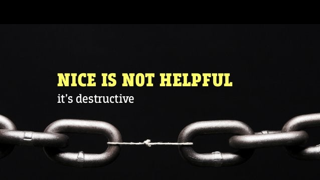NICE IS NOT HELPFUL it's destructive