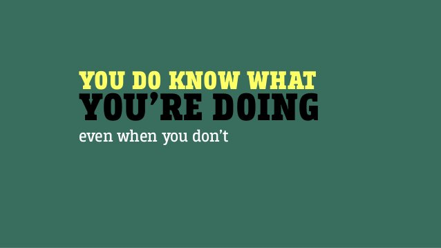 YOU DO KNOW WHAT YOU'RE DOING even when you don't