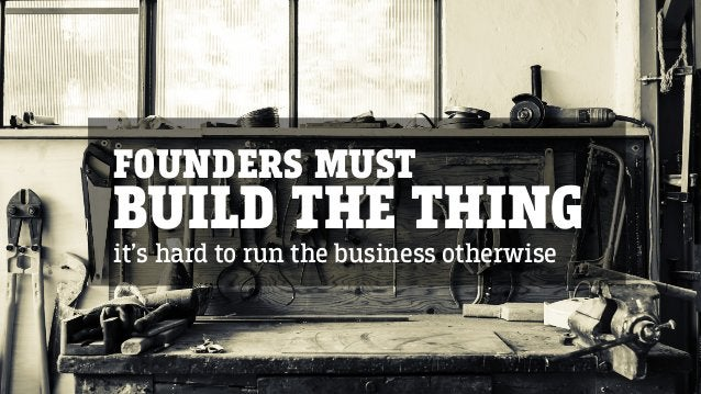 FOUNDERS MUST BUILD THE THING it's hard to run the business otherwise