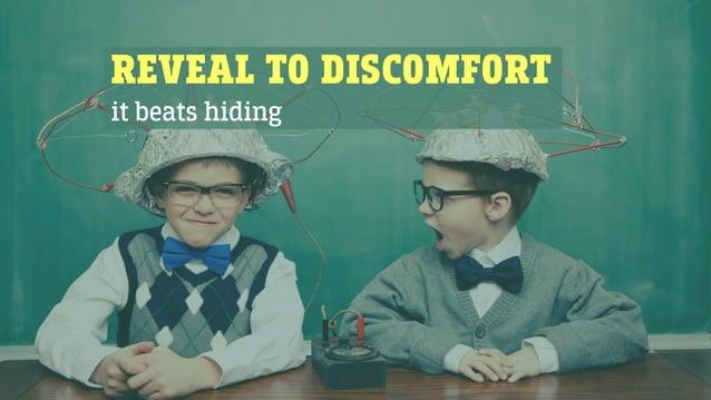 REVEAL TO DISCOMFORT it beats hiding