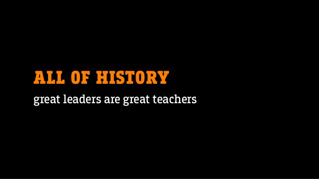 ALL OF HISTORY great leaders are great teachers