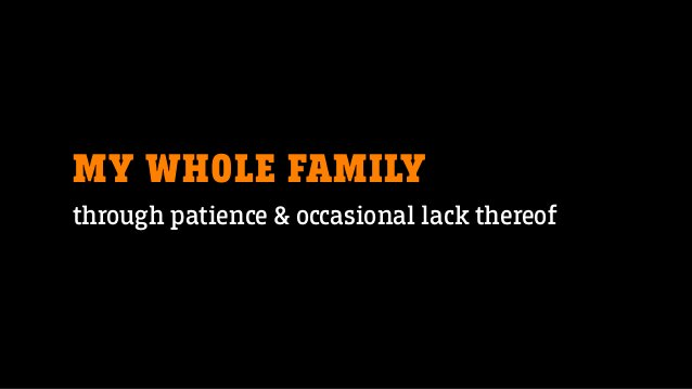 MY WHOLE FAMILY through patience & occasional lack thereof