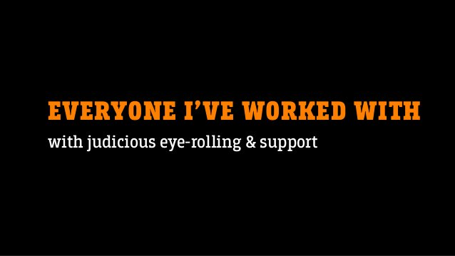 EVERYONE I'VE WORKED WITH with judicious eye-rolling & support