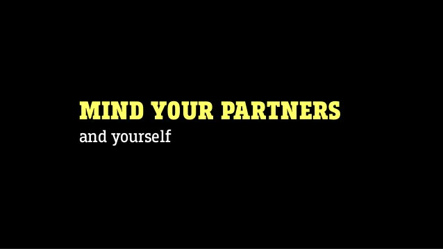 MIND YOUR PARTNERS and yourself