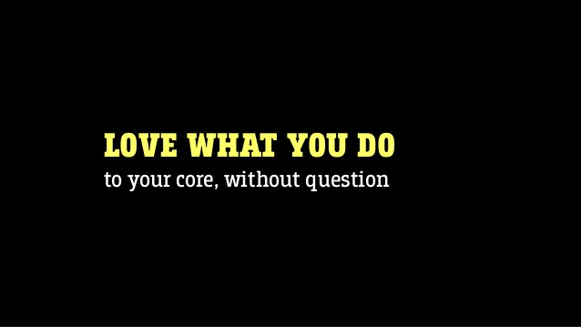 LOVE WHAT YOU DO to your core, without question