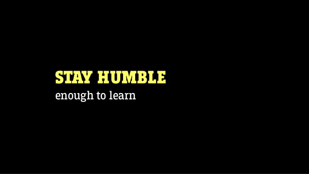 STAY HUMBLE enough to learn