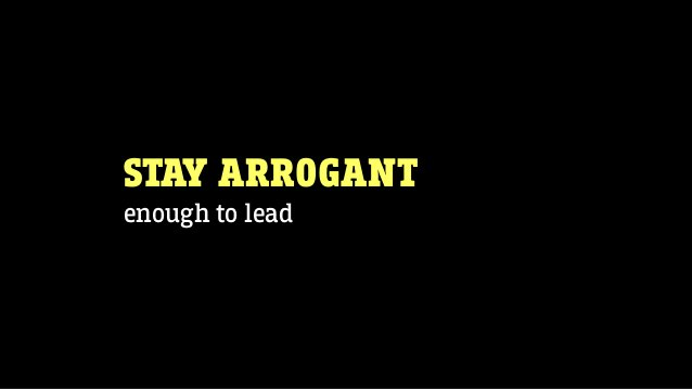 STAY ARROGANT enough to lead