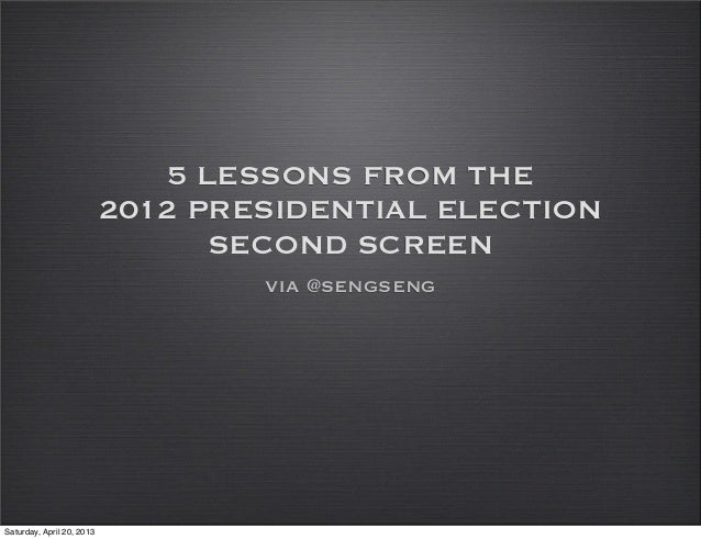 5 LESSONS FROM THE2012 PRESIDENTIAL ELECTIONSECOND SCREENvia @sengsengSaturday, April 20, 2013