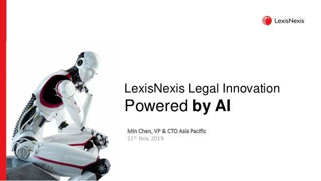 LexisNexis Legal Innovation Powered by AI Min Chen, VP & CTO Asia Pacific 11th Nov, 2019