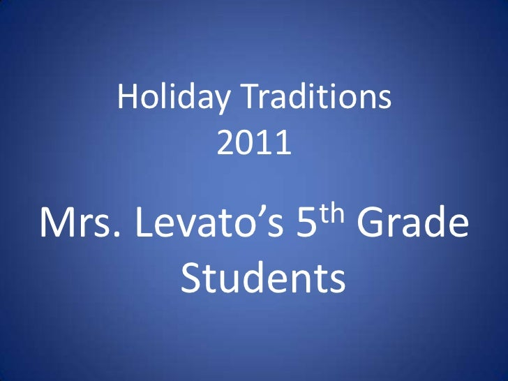 Holiday Traditions         2011Mrs. Levato's 5 th                Grade       Students