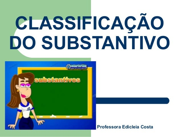 CLASSIFICAÇÃODO SUBSTANTIVOProfessora Edicleia Costa