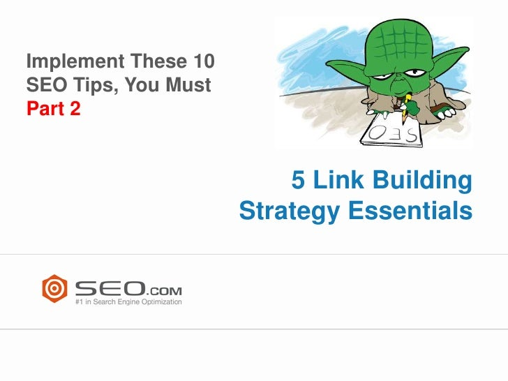 Implement These 10SEO Tips, You MustPart 2                         5 Link Building                     Strategy Essentials