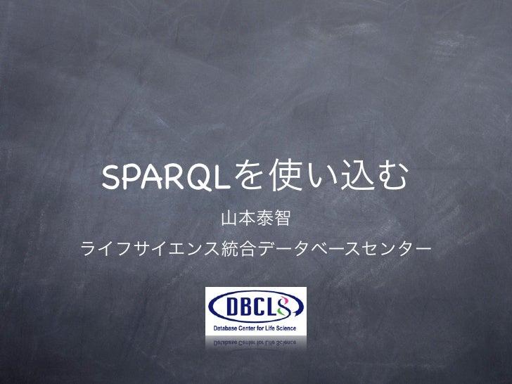 SPARQLを使い込む       山本泰智ライフサイエンス統合データベースセンター