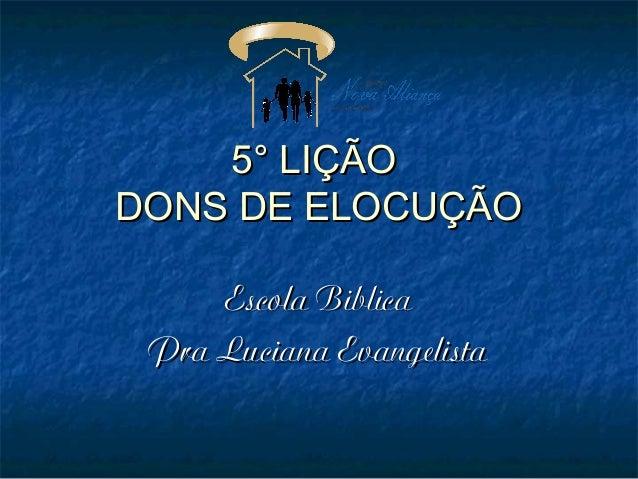 5° LIÇÃO5° LIÇÃO DONS DE ELOCUÇÃODONS DE ELOCUÇÃO Escola BiblicaEscola Biblica Pra Luciana EvangelistaPra Luciana Evangeli...