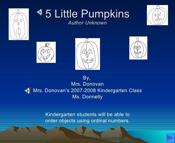 5 Little Pumpkins Author Unknown By,  Mrs. Donovan Mrs. Donovan's 2007-2008 Kindergarten Class Ms. Donnelly Kindergarten s...