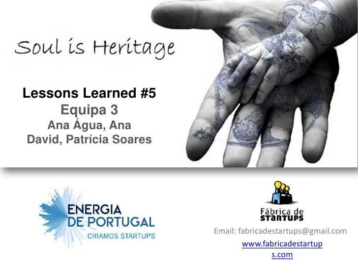 Lessons Learned #5     Equipa 3   Ana Água, AnaDavid, Patrícia Soares                         Email: fabricadestartups@gma...
