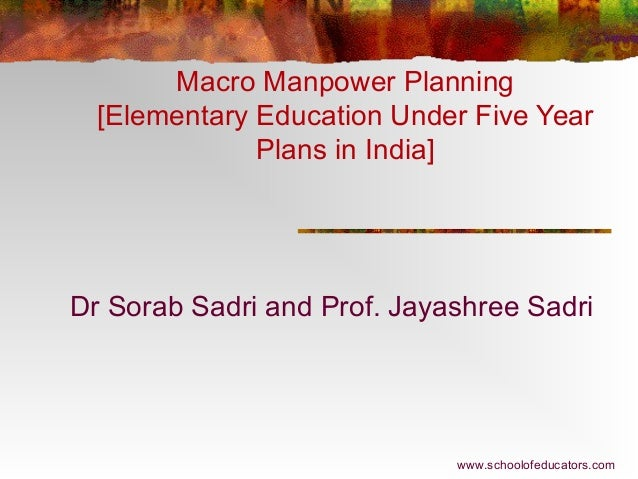 Macro Manpower Planning[Elementary Education Under Five YearPlans in India]Dr Sorab Sadri and Prof. Jayashree Sadriwww.sch...