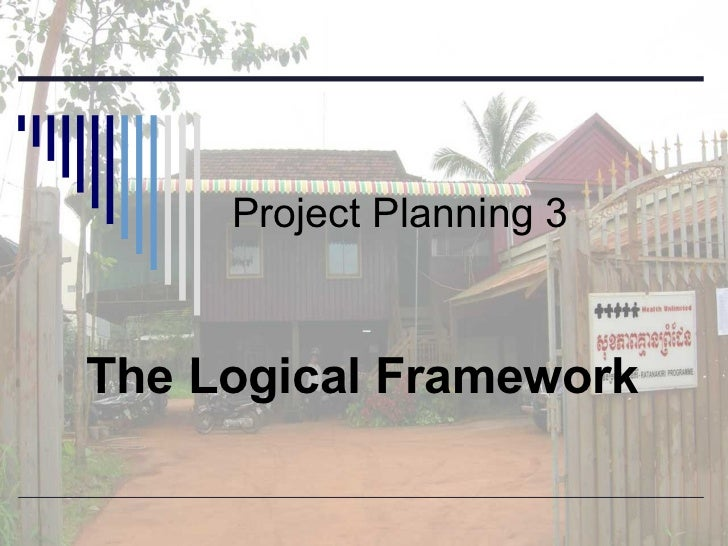 Project Planning 3 The Logical Framework