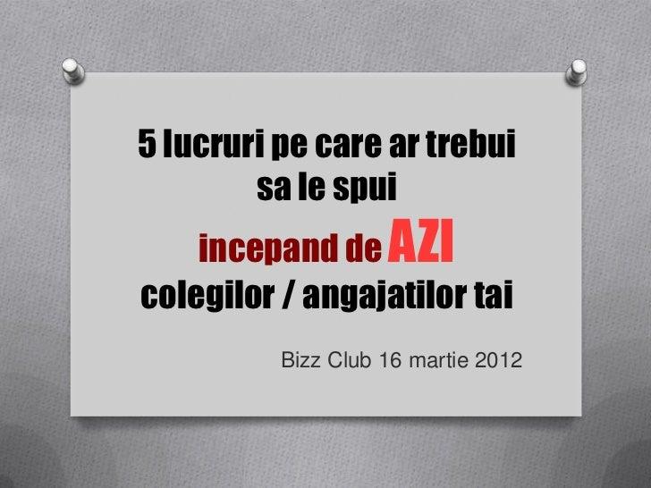 5 lucruri pe care ar trebui        sa le spui    incepand de AZIcolegilor / angajatilor tai          Bizz Club 16 martie 2...