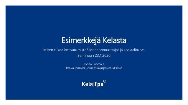 Esimerkkejä Kelasta Miten tukea kotoutumista? Maahanmuuttajat ja sosiaaliturva Seminaari 23.1.2020 Jonna Luomala Pääkaupun...