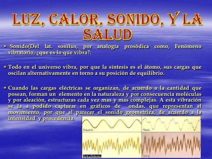 Luz, calor, sonido, y la salud<br />Sonido(Del lat. sonĭtus, por analogía prosódica como, Fenómeno vibratorio, ¿que es lo ...