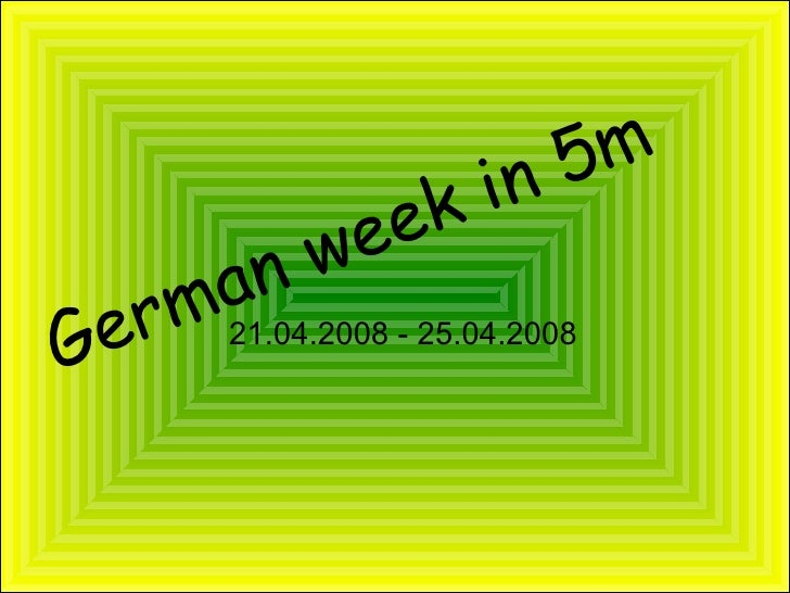 German week in 5m <ul><ul><li>21.04.2008 - 25.04.2008 </li></ul></ul>