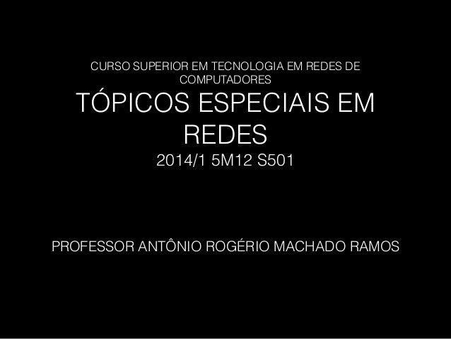 CURSO SUPERIOR EM TECNOLOGIA EM REDES DE COMPUTADORES TÓPICOS ESPECIAIS EM REDES 2014/1 5M12 S501 PROFESSOR ANTÔNIO ROGÉRI...