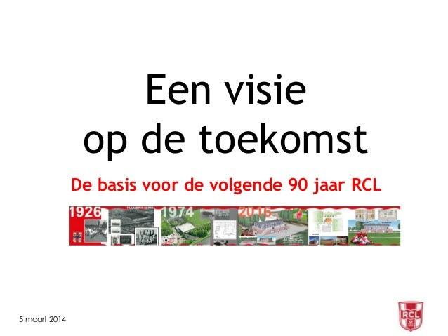 Een visie op de toekomst De basis voor de volgende 90 jaar RCL  5 maart 2014