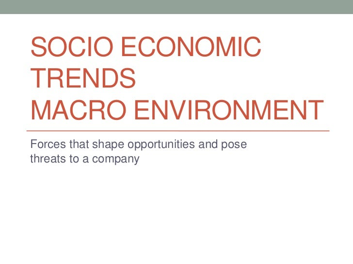 SOCIO ECONOMICTRENDSMACRO ENVIRONMENTForces that shape opportunities and posethreats to a company