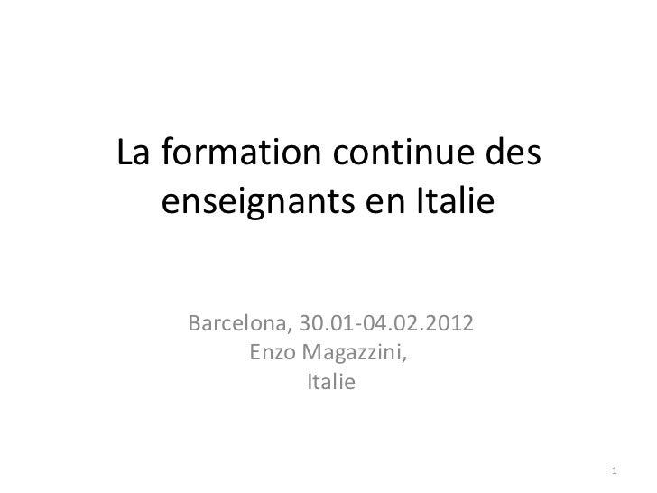La formation continue des   enseignants en Italie    Barcelona, 30.01-04.02.2012          Enzo Magazzini,                I...