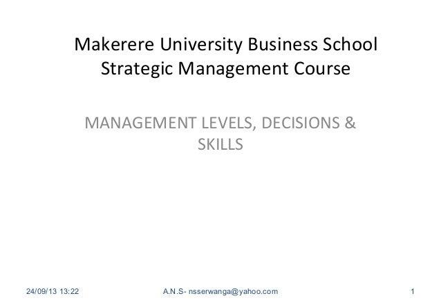 Makerere University Business School Strategic Management Course MANAGEMENT LEVELS, DECISIONS & SKILLS 24/09/13 13:22 A.N.S...