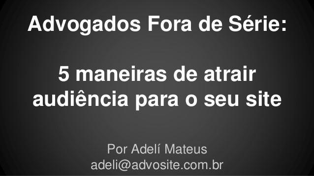 Advogados Fora de Série:  5 maneiras de atrair  audiência para o seu site  Por Adelí Mateus  adeli@advosite.com.br