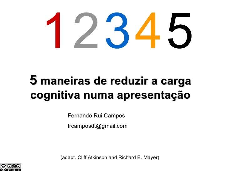 5  maneiras de reduzir a carga cognitiva numa apresentação (adapt. Cliff Atkinson and Richard E. Mayer) Fernando Rui Campo...