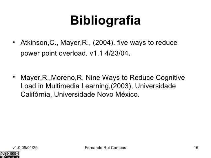 Bibliografia <ul><li>Atkinson,C., Mayer,R., (2004). five ways to reduce power point overload. v1.1 4/23/04 . </li></ul><ul...