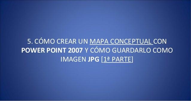 5. CÓMO CREAR UN MAPA CONCEPTUAL CONPOWER POINT 2007 Y CÓMO GUARDARLO COMO          IMAGEN JPG [1ª PARTE]