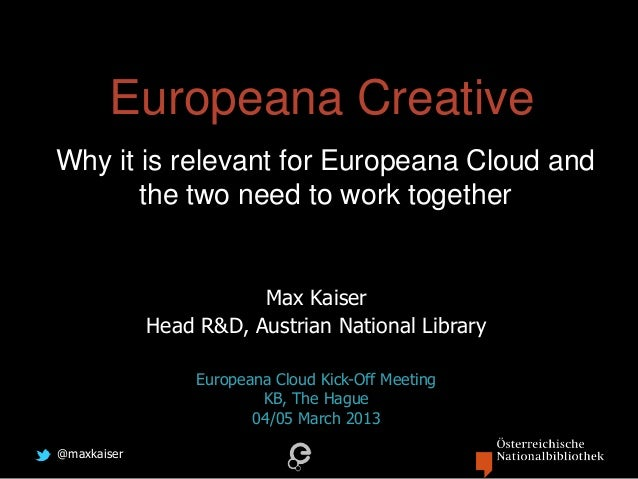 @maxkaiserEuropeana CreativeWhy it is relevant for Europeana Cloud andthe two need to work togetherMax KaiserHead R&D, Aus...